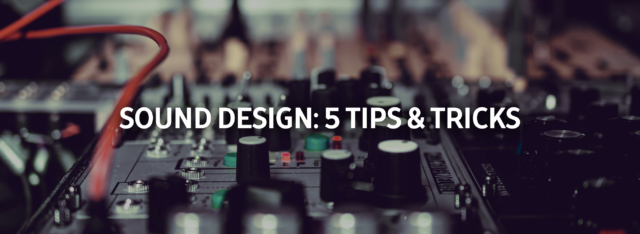 Sound Design: 5 Tips & Tricks